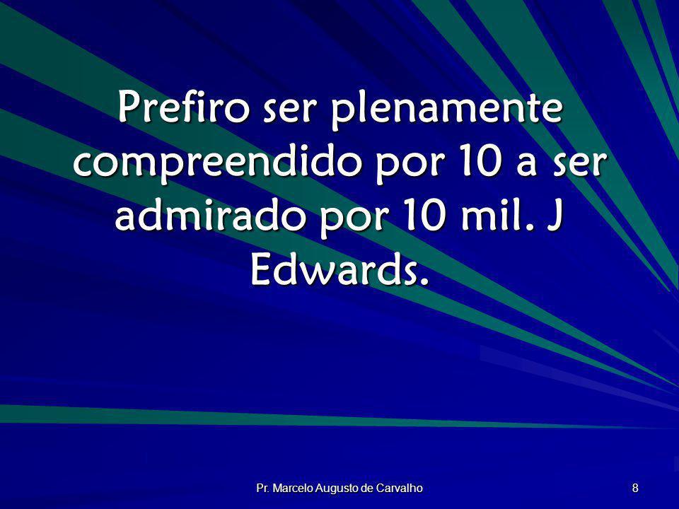 Pr. Marcelo Augusto de Carvalho 8 Prefiro ser plenamente compreendido por 10 a ser admirado por 10 mil. J Edwards.