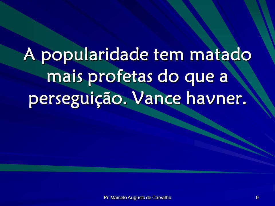 Pr. Marcelo Augusto de Carvalho 9 A popularidade tem matado mais profetas do que a perseguição. Vance havner.