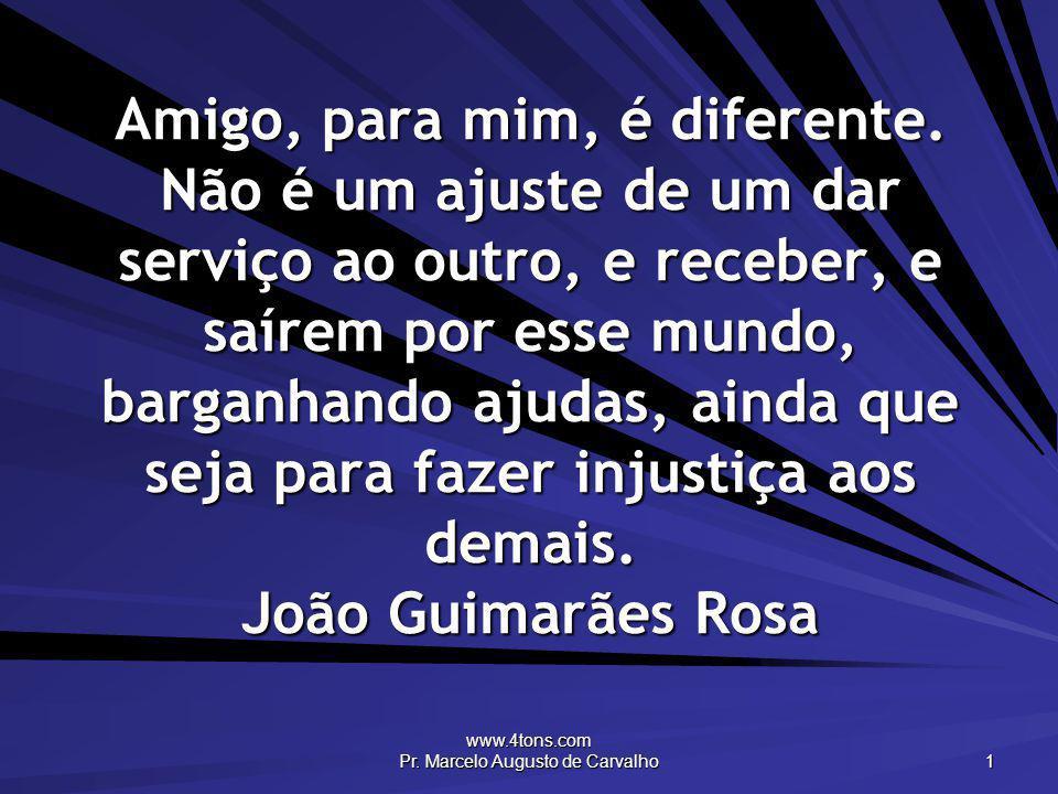 www.4tons.com Pr. Marcelo Augusto de Carvalho 1 Amigo, para mim, é diferente. Não é um ajuste de um dar serviço ao outro, e receber, e saírem por esse