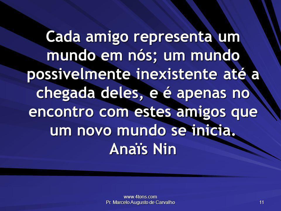 www.4tons.com Pr. Marcelo Augusto de Carvalho 11 Cada amigo representa um mundo em nós; um mundo possivelmente inexistente até a chegada deles, e é ap