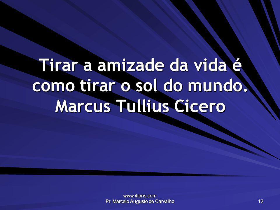 www.4tons.com Pr. Marcelo Augusto de Carvalho 12 Tirar a amizade da vida é como tirar o sol do mundo. Marcus Tullius Cicero