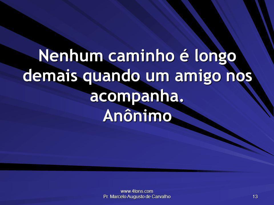 www.4tons.com Pr. Marcelo Augusto de Carvalho 13 Nenhum caminho é longo demais quando um amigo nos acompanha. Anônimo