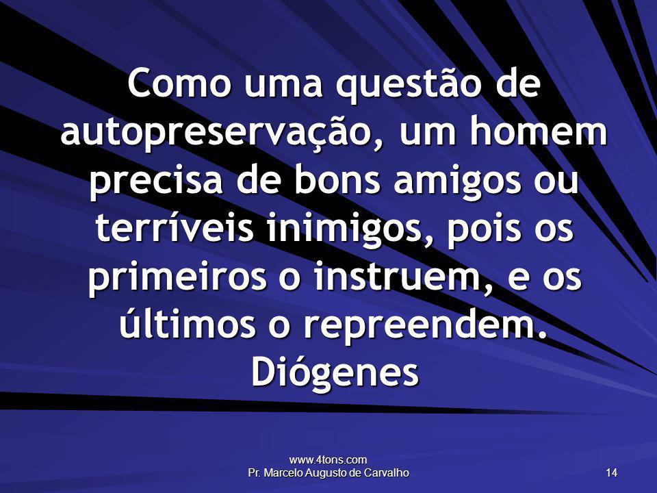 www.4tons.com Pr. Marcelo Augusto de Carvalho 14 Como uma questão de autopreservação, um homem precisa de bons amigos ou terríveis inimigos, pois os p