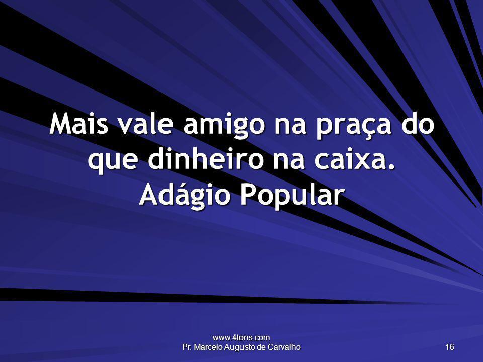 www.4tons.com Pr. Marcelo Augusto de Carvalho 16 Mais vale amigo na praça do que dinheiro na caixa. Adágio Popular