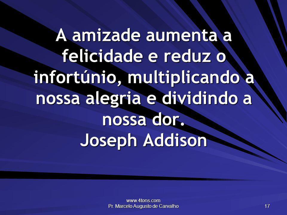 www.4tons.com Pr. Marcelo Augusto de Carvalho 17 A amizade aumenta a felicidade e reduz o infortúnio, multiplicando a nossa alegria e dividindo a noss