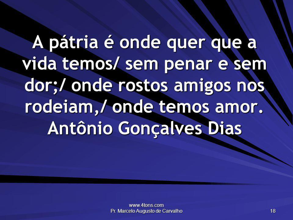 www.4tons.com Pr. Marcelo Augusto de Carvalho 18 A pátria é onde quer que a vida temos/ sem penar e sem dor;/ onde rostos amigos nos rodeiam,/ onde te