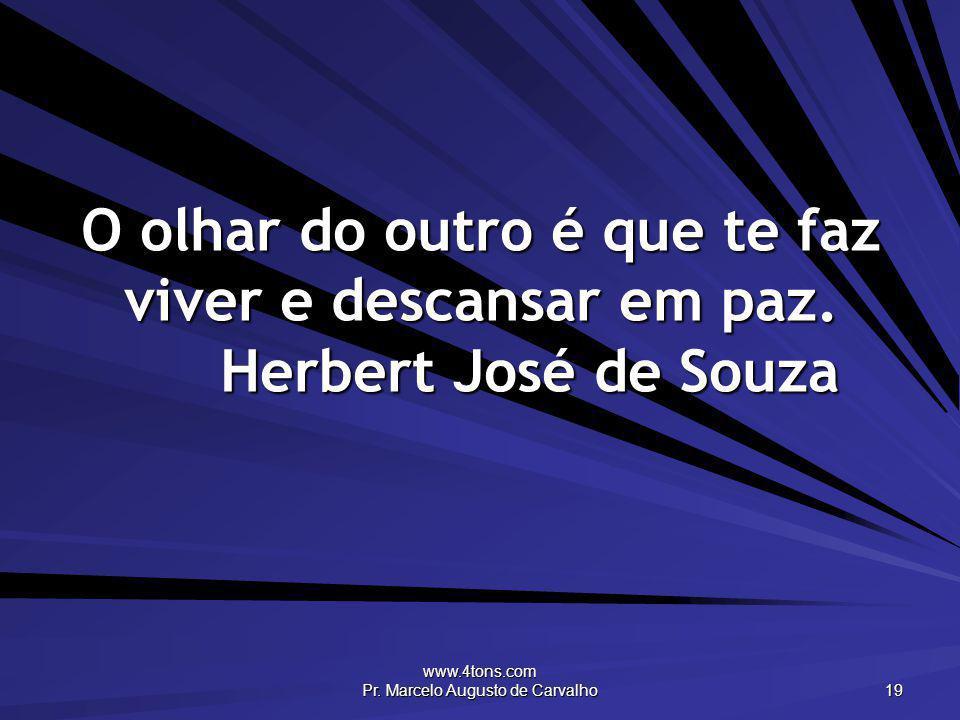 www.4tons.com Pr. Marcelo Augusto de Carvalho 19 O olhar do outro é que te faz viver e descansar em paz. Herbert José de Souza