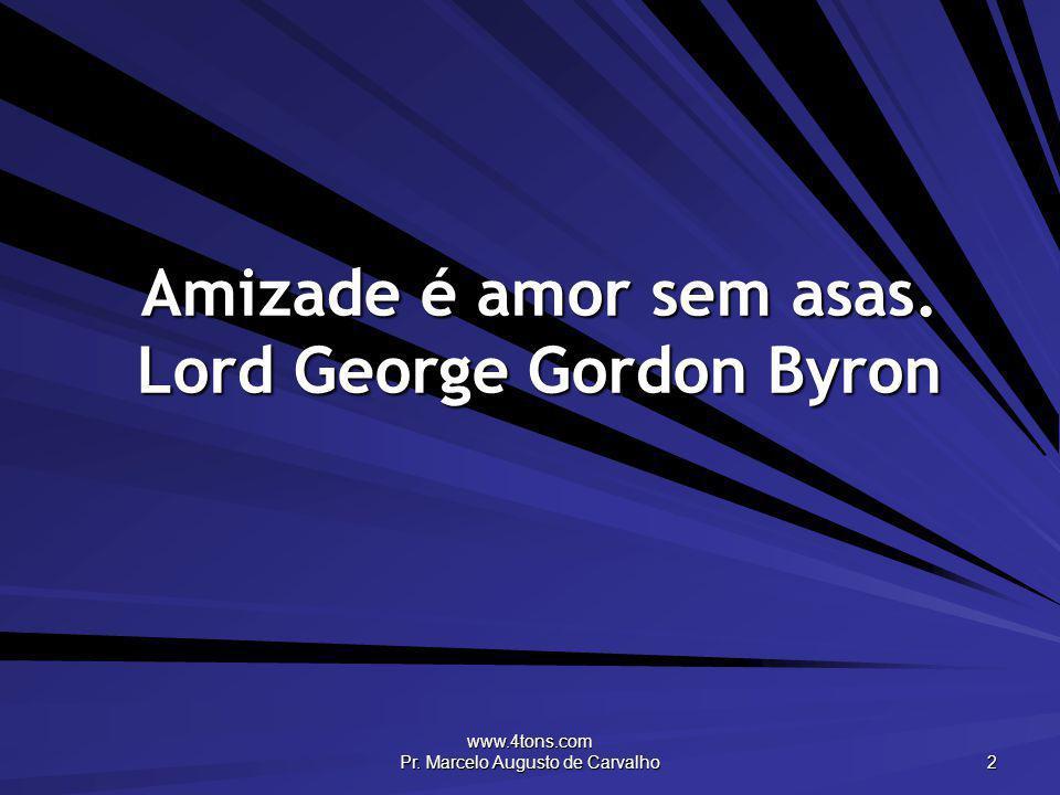 www.4tons.com Pr. Marcelo Augusto de Carvalho 2 Amizade é amor sem asas. Lord George Gordon Byron