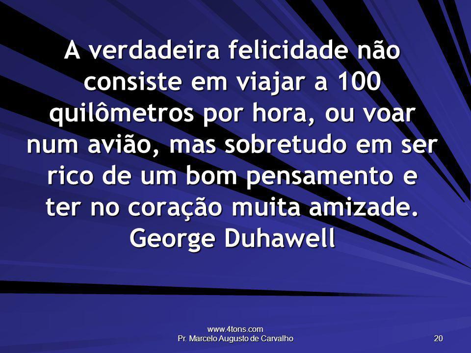 www.4tons.com Pr. Marcelo Augusto de Carvalho 20 A verdadeira felicidade não consiste em viajar a 100 quilômetros por hora, ou voar num avião, mas sob