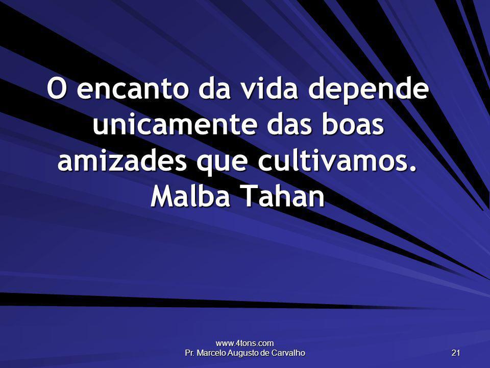 www.4tons.com Pr. Marcelo Augusto de Carvalho 21 O encanto da vida depende unicamente das boas amizades que cultivamos. Malba Tahan