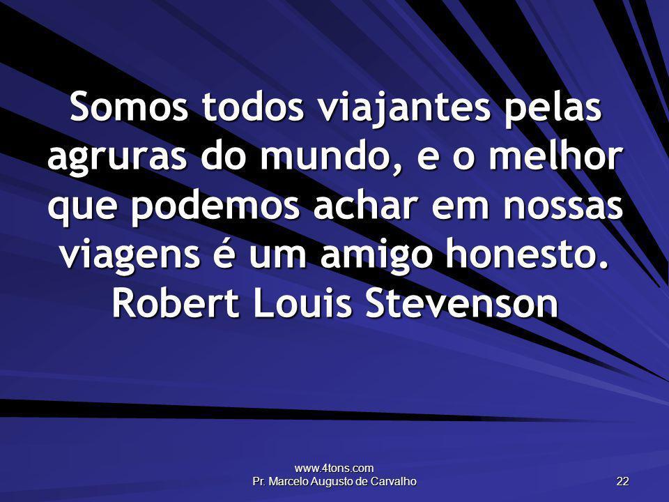 www.4tons.com Pr. Marcelo Augusto de Carvalho 22 Somos todos viajantes pelas agruras do mundo, e o melhor que podemos achar em nossas viagens é um ami