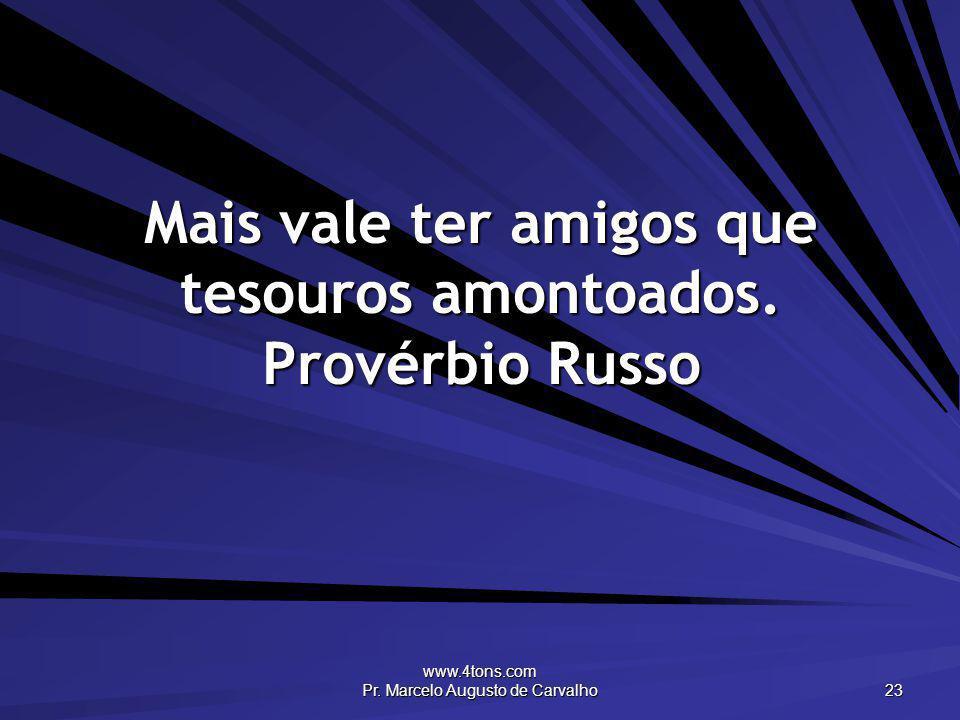 www.4tons.com Pr. Marcelo Augusto de Carvalho 23 Mais vale ter amigos que tesouros amontoados. Provérbio Russo