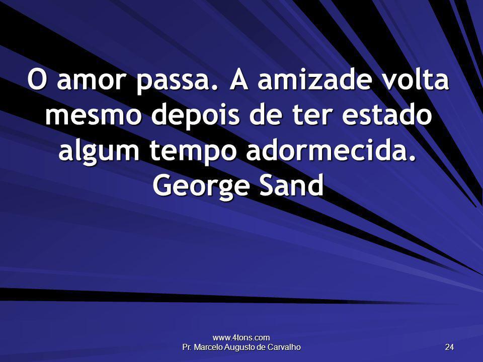 www.4tons.com Pr. Marcelo Augusto de Carvalho 24 O amor passa. A amizade volta mesmo depois de ter estado algum tempo adormecida. George Sand
