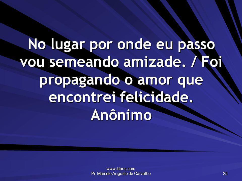 www.4tons.com Pr. Marcelo Augusto de Carvalho 25 No lugar por onde eu passo vou semeando amizade. / Foi propagando o amor que encontrei felicidade. An