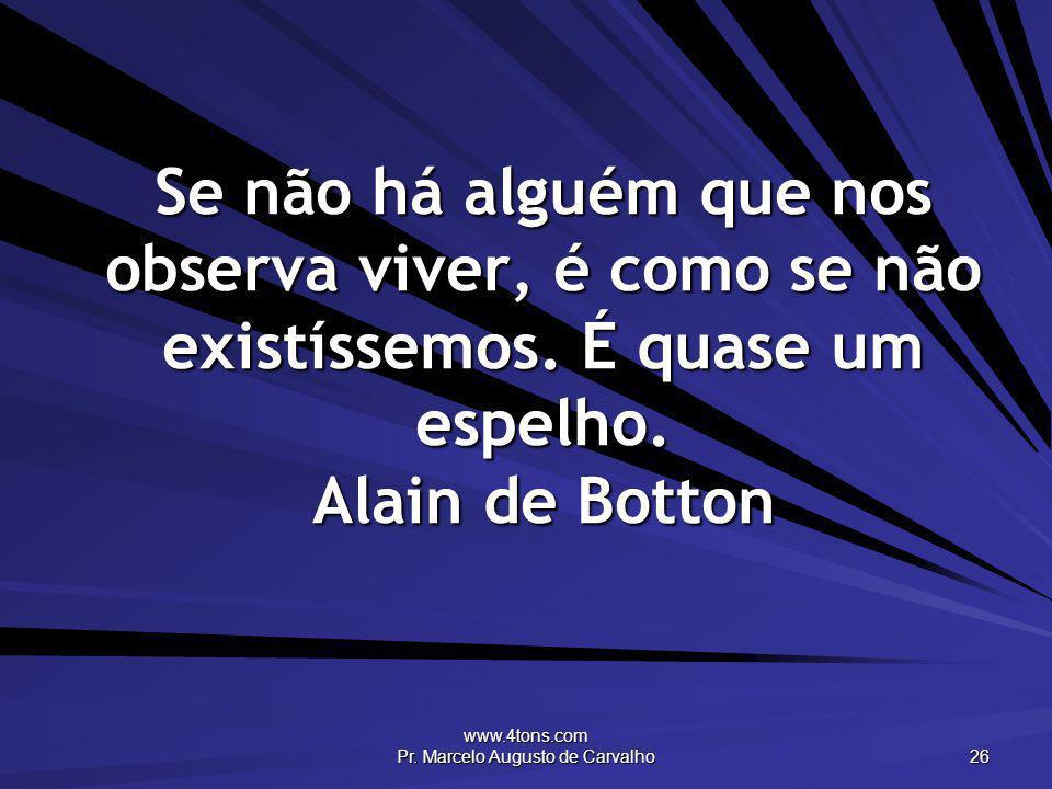 www.4tons.com Pr. Marcelo Augusto de Carvalho 26 Se não há alguém que nos observa viver, é como se não existíssemos. É quase um espelho. Alain de Bott