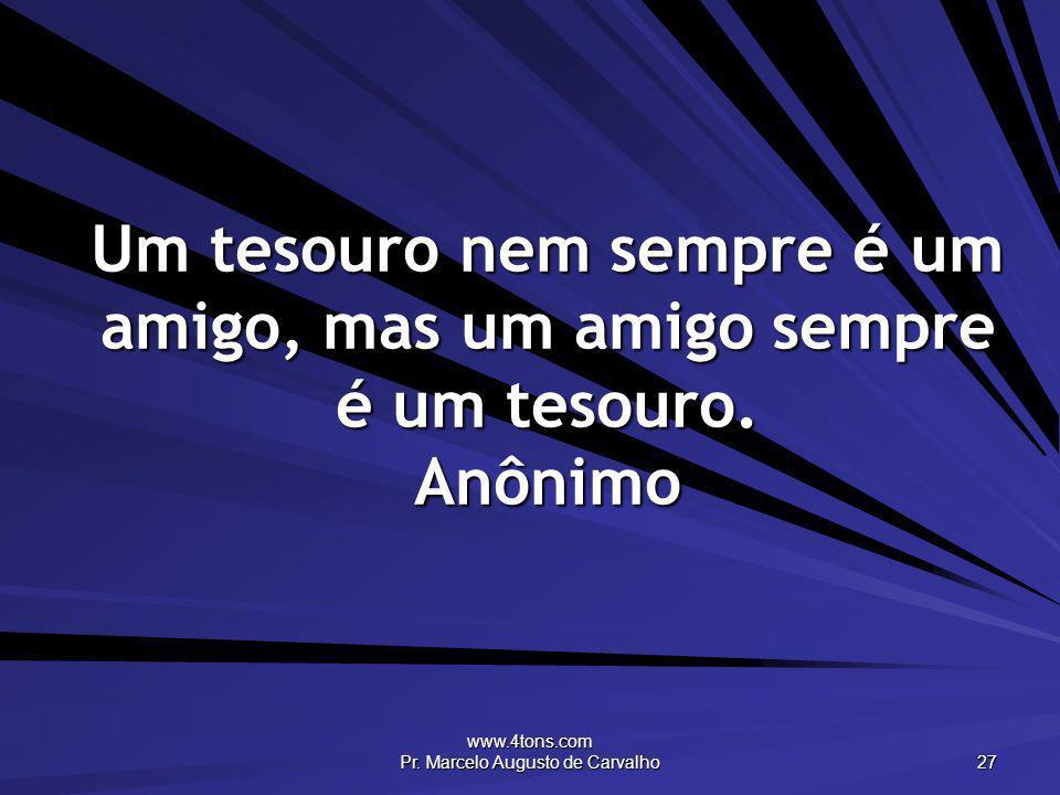 www.4tons.com Pr. Marcelo Augusto de Carvalho 27 Um tesouro nem sempre é um amigo, mas um amigo sempre é um tesouro. Anônimo