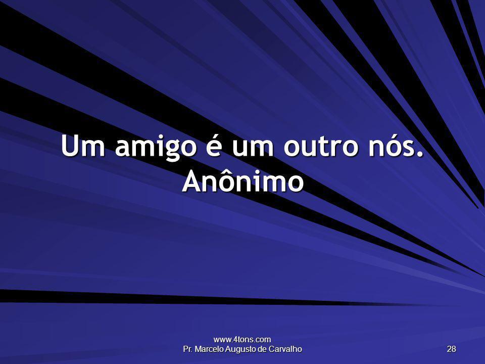 www.4tons.com Pr. Marcelo Augusto de Carvalho 28 Um amigo é um outro nós. Anônimo