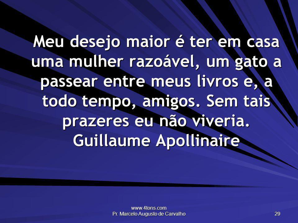 www.4tons.com Pr. Marcelo Augusto de Carvalho 29 Meu desejo maior é ter em casa uma mulher razoável, um gato a passear entre meus livros e, a todo tem
