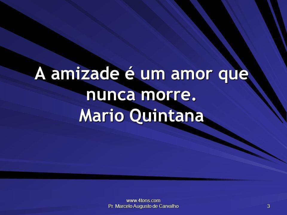 www.4tons.com Pr. Marcelo Augusto de Carvalho 3 A amizade é um amor que nunca morre. Mario Quintana