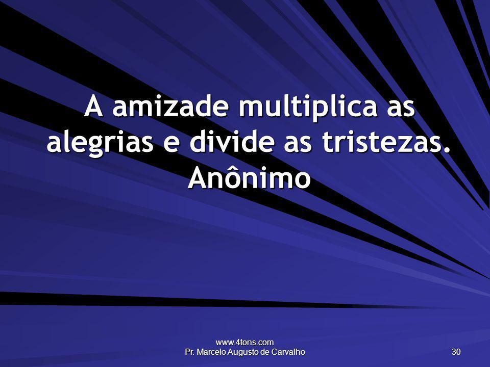 www.4tons.com Pr. Marcelo Augusto de Carvalho 30 A amizade multiplica as alegrias e divide as tristezas. Anônimo