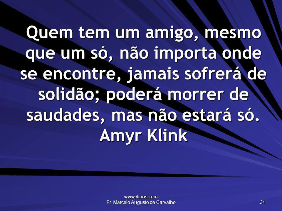 www.4tons.com Pr. Marcelo Augusto de Carvalho 31 Quem tem um amigo, mesmo que um só, não importa onde se encontre, jamais sofrerá de solidão; poderá m