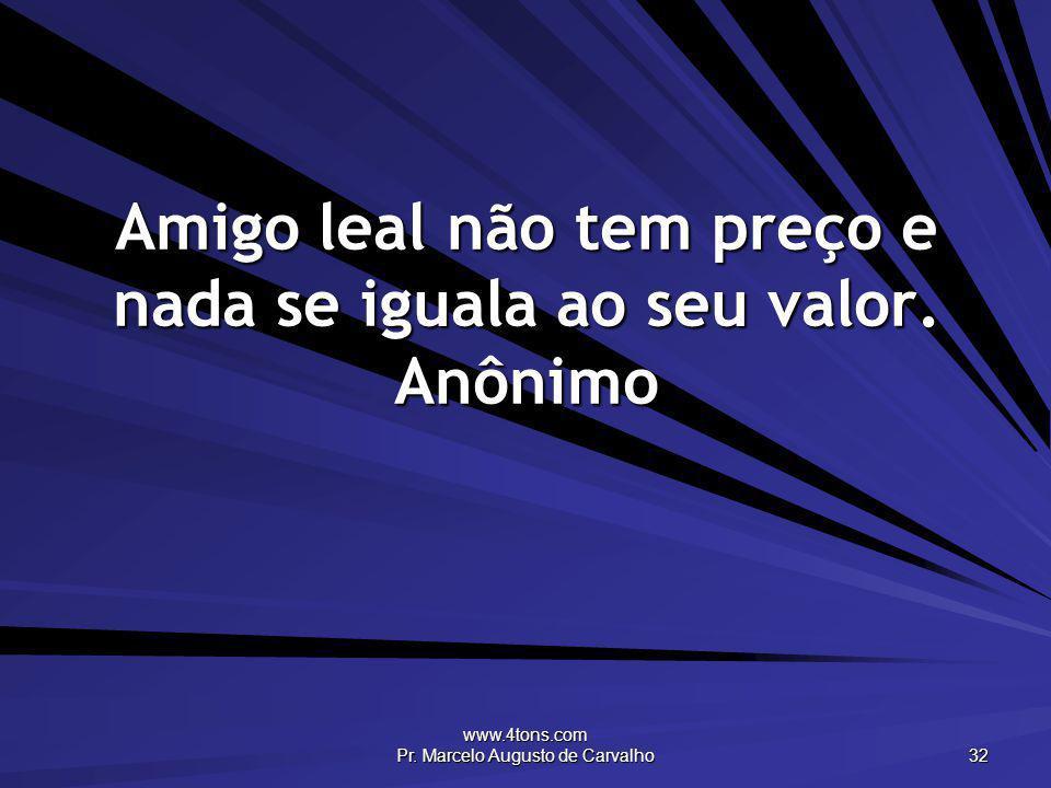 www.4tons.com Pr. Marcelo Augusto de Carvalho 32 Amigo leal não tem preço e nada se iguala ao seu valor. Anônimo