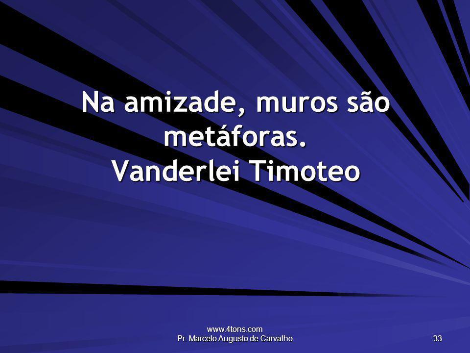 www.4tons.com Pr. Marcelo Augusto de Carvalho 33 Na amizade, muros são metáforas. Vanderlei Timoteo