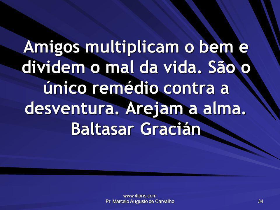 www.4tons.com Pr. Marcelo Augusto de Carvalho 34 Amigos multiplicam o bem e dividem o mal da vida. São o único remédio contra a desventura. Arejam a a