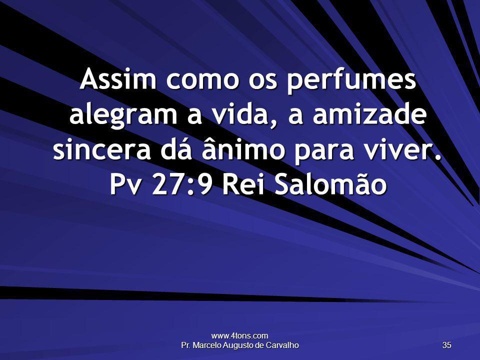www.4tons.com Pr. Marcelo Augusto de Carvalho 35 Assim como os perfumes alegram a vida, a amizade sincera dá ânimo para viver. Pv 27:9 Rei Salomão