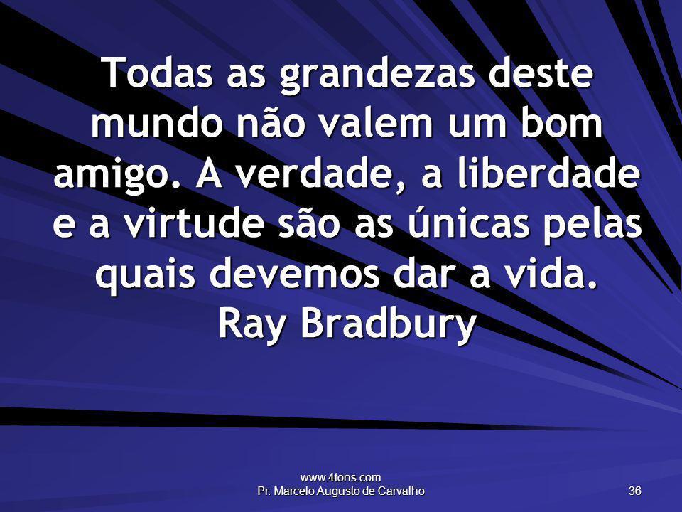 www.4tons.com Pr. Marcelo Augusto de Carvalho 36 Todas as grandezas deste mundo não valem um bom amigo. A verdade, a liberdade e a virtude são as únic