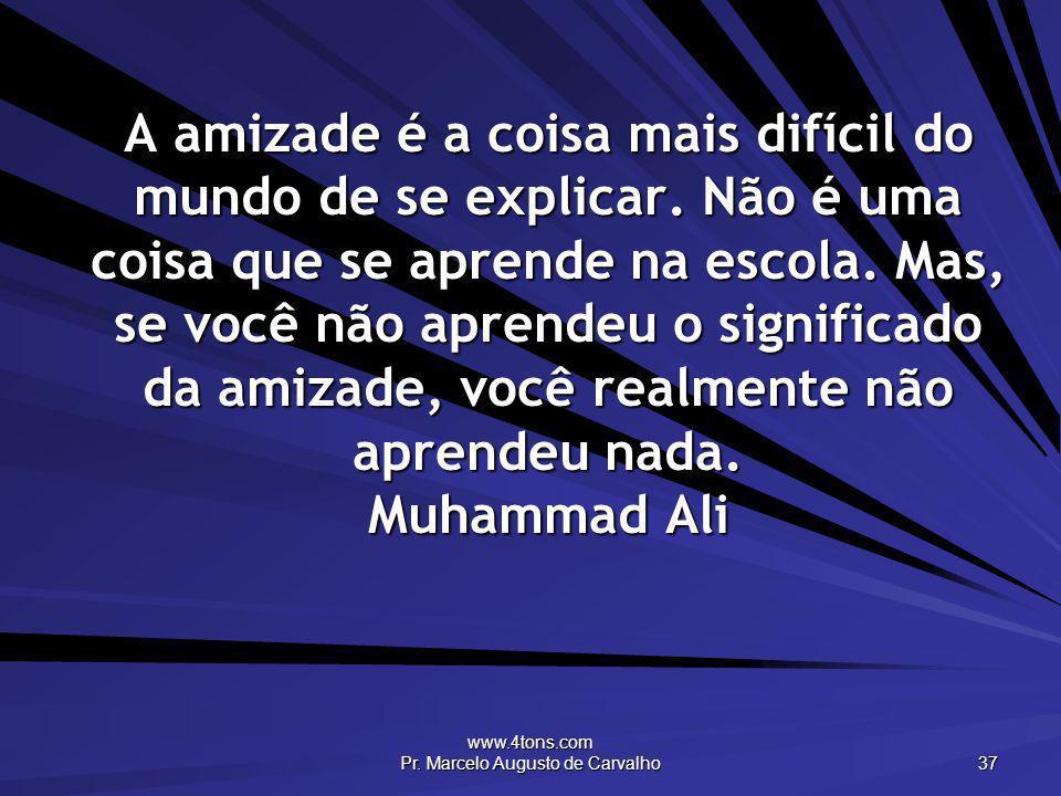 www.4tons.com Pr. Marcelo Augusto de Carvalho 37 A amizade é a coisa mais difícil do mundo de se explicar. Não é uma coisa que se aprende na escola. M