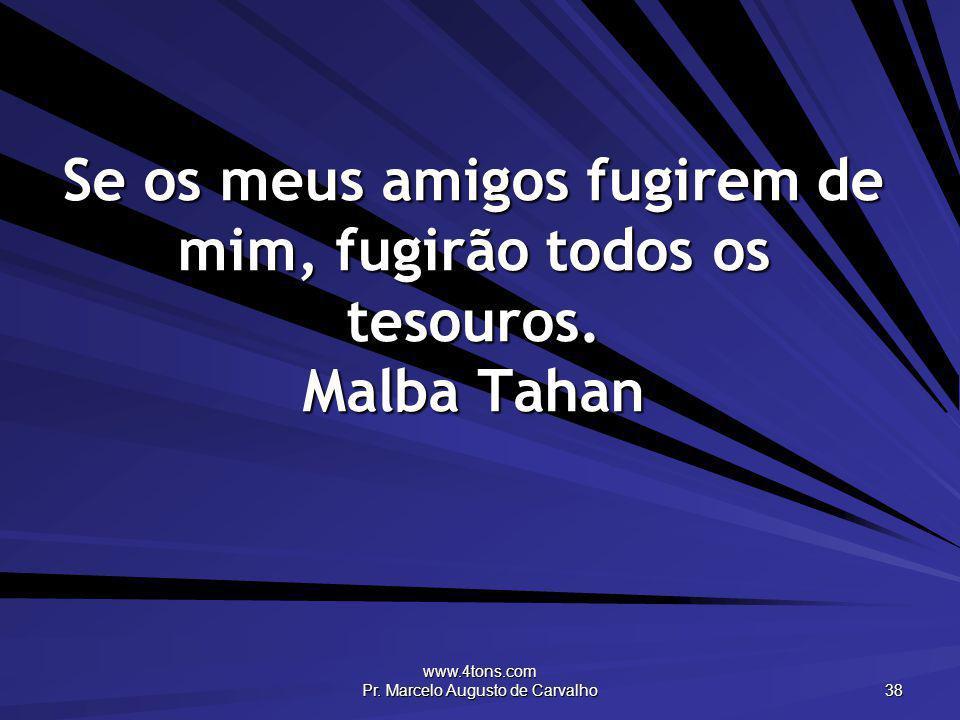 www.4tons.com Pr. Marcelo Augusto de Carvalho 38 Se os meus amigos fugirem de mim, fugirão todos os tesouros. Malba Tahan