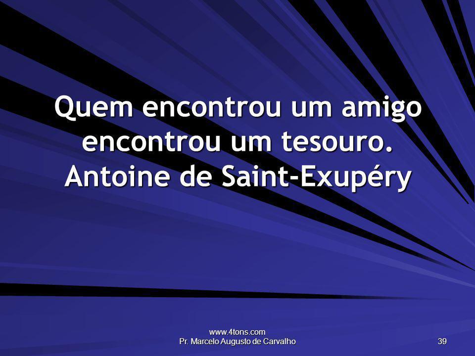 www.4tons.com Pr. Marcelo Augusto de Carvalho 39 Quem encontrou um amigo encontrou um tesouro. Antoine de Saint-Exupéry