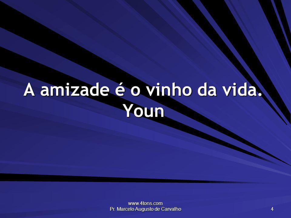 www.4tons.com Pr. Marcelo Augusto de Carvalho 4 A amizade é o vinho da vida. Youn