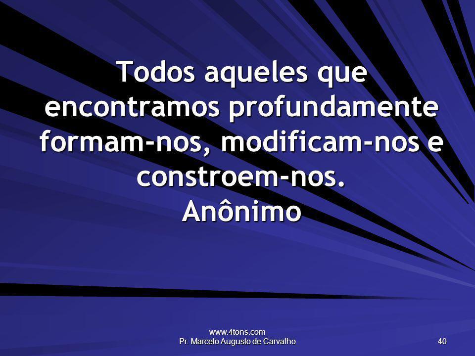 www.4tons.com Pr. Marcelo Augusto de Carvalho 40 Todos aqueles que encontramos profundamente formam-nos, modificam-nos e constroem-nos. Anônimo