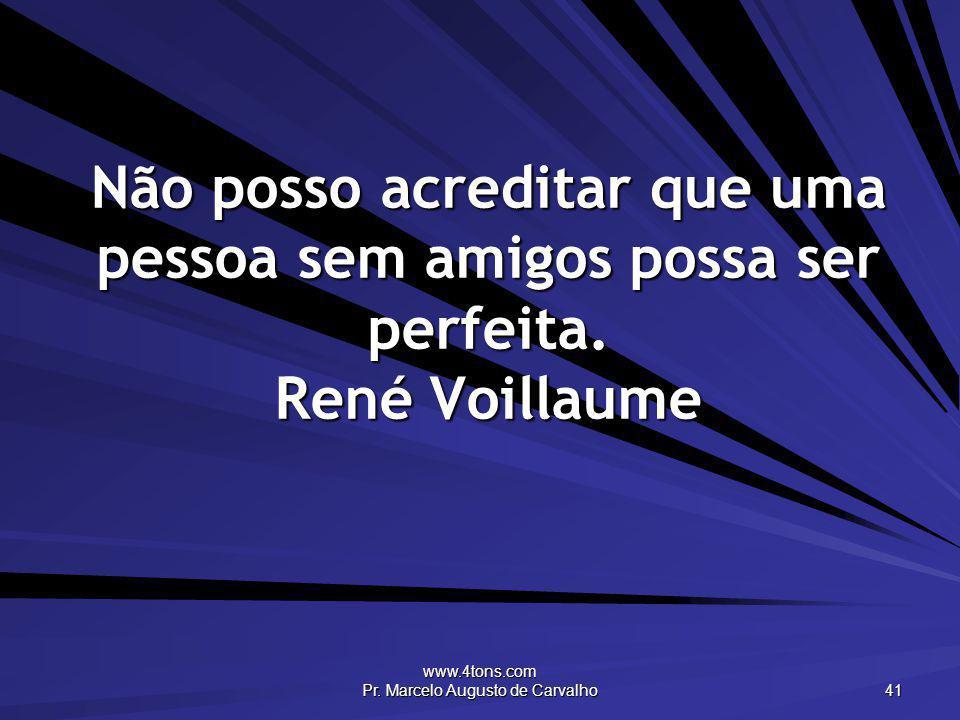 www.4tons.com Pr. Marcelo Augusto de Carvalho 41 Não posso acreditar que uma pessoa sem amigos possa ser perfeita. René Voillaume