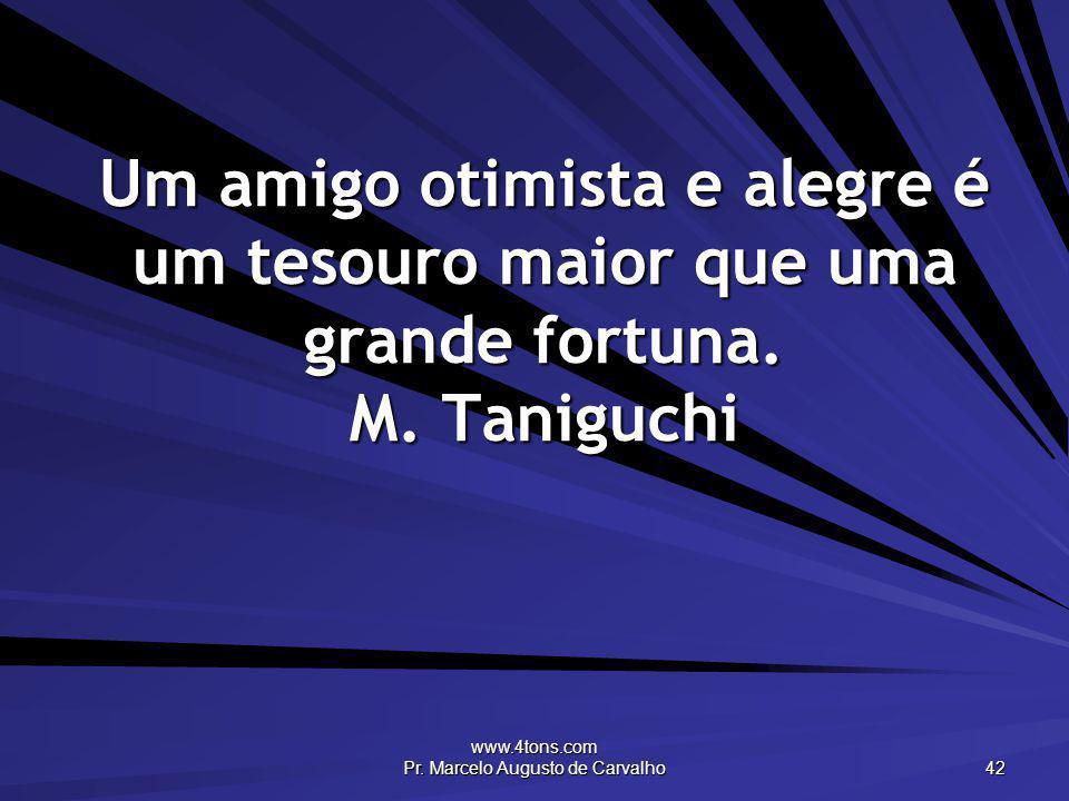 www.4tons.com Pr. Marcelo Augusto de Carvalho 42 Um amigo otimista e alegre é um tesouro maior que uma grande fortuna. M. Taniguchi