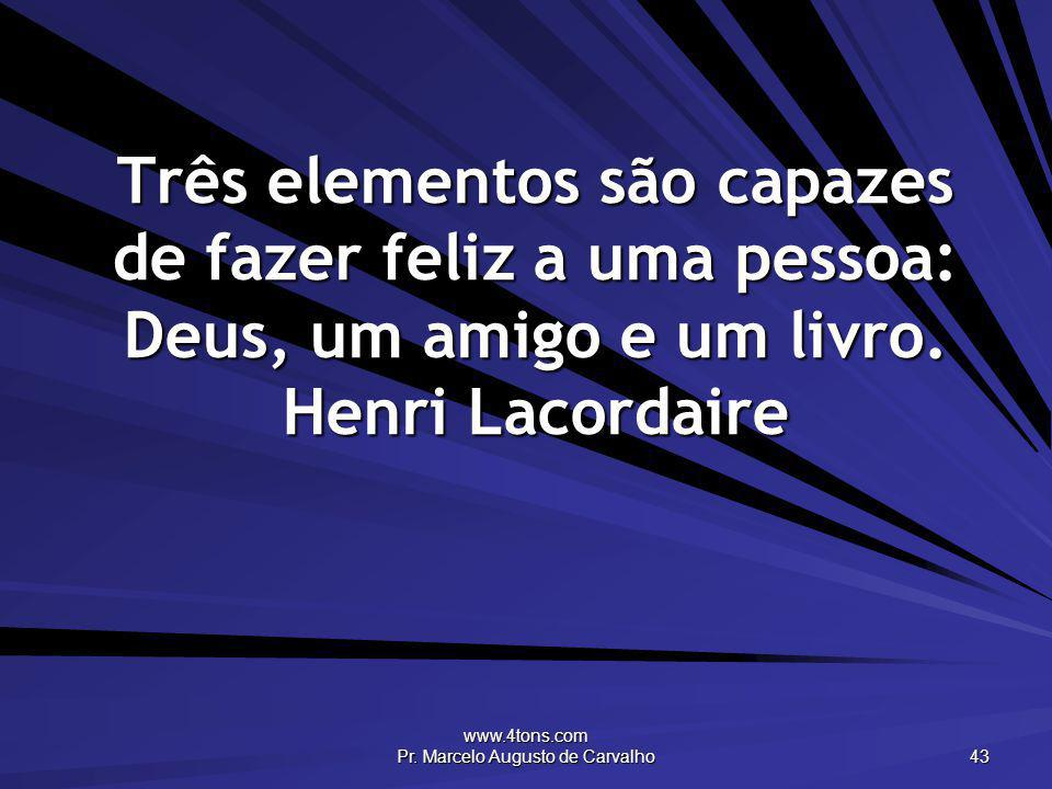 www.4tons.com Pr. Marcelo Augusto de Carvalho 43 Três elementos são capazes de fazer feliz a uma pessoa: Deus, um amigo e um livro. Henri Lacordaire