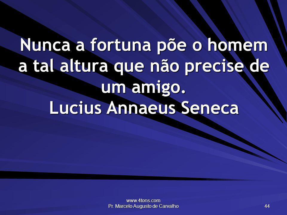 www.4tons.com Pr. Marcelo Augusto de Carvalho 44 Nunca a fortuna põe o homem a tal altura que não precise de um amigo. Lucius Annaeus Seneca