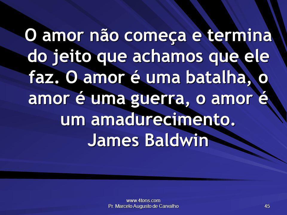 www.4tons.com Pr. Marcelo Augusto de Carvalho 45 O amor não começa e termina do jeito que achamos que ele faz. O amor é uma batalha, o amor é uma guer