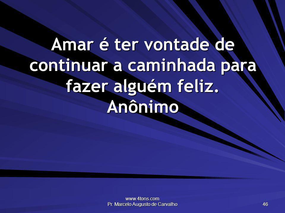 www.4tons.com Pr. Marcelo Augusto de Carvalho 46 Amar é ter vontade de continuar a caminhada para fazer alguém feliz. Anônimo