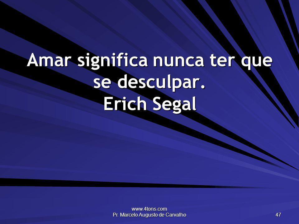www.4tons.com Pr. Marcelo Augusto de Carvalho 47 Amar significa nunca ter que se desculpar. Erich Segal