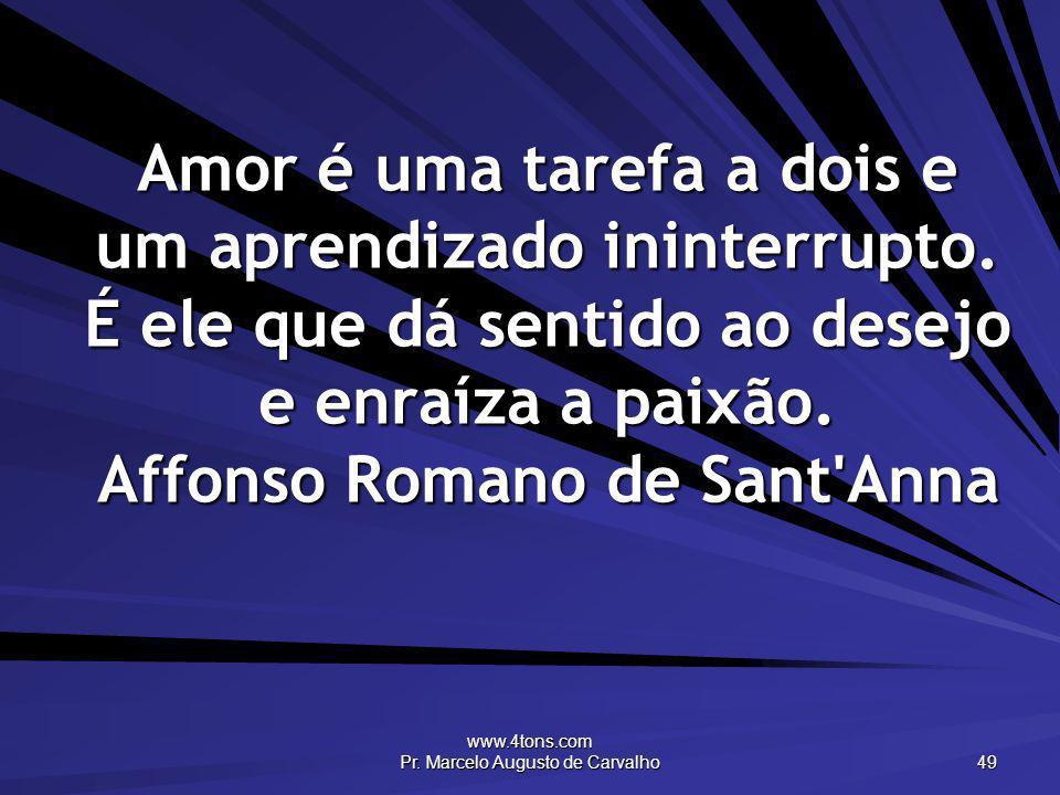 www.4tons.com Pr. Marcelo Augusto de Carvalho 49 Amor é uma tarefa a dois e um aprendizado ininterrupto. É ele que dá sentido ao desejo e enraíza a pa