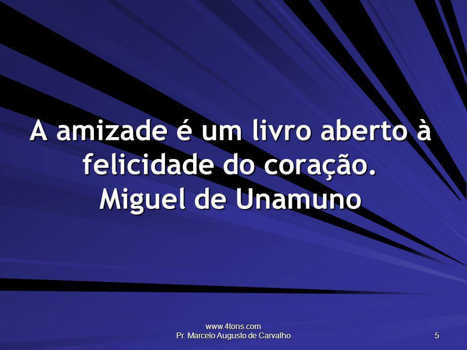www.4tons.com Pr. Marcelo Augusto de Carvalho 5 A amizade é um livro aberto à felicidade do coração. Miguel de Unamuno