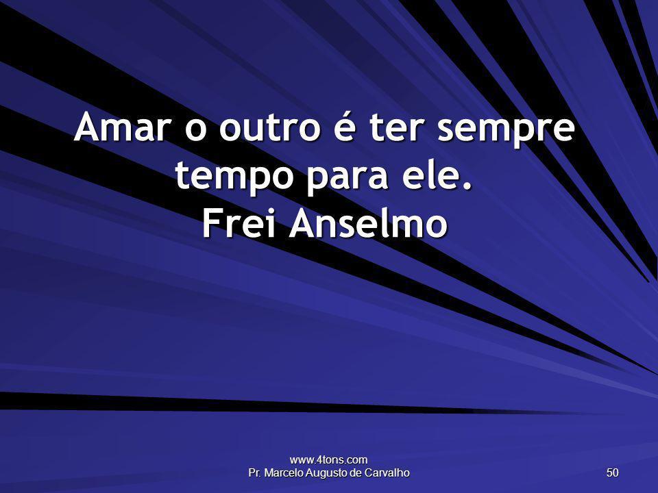 www.4tons.com Pr. Marcelo Augusto de Carvalho 50 Amar o outro é ter sempre tempo para ele. Frei Anselmo