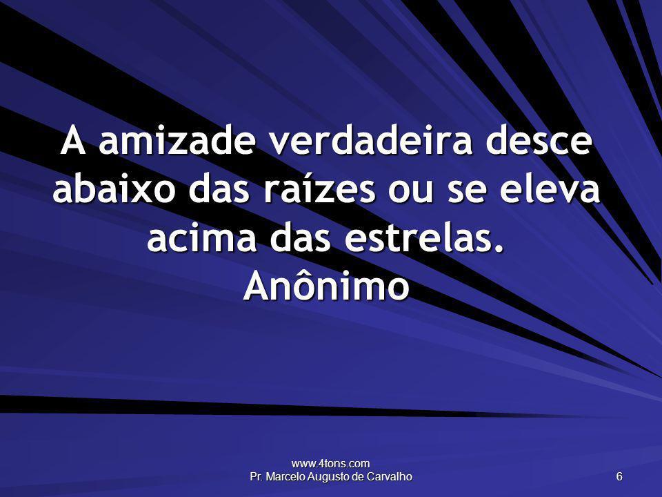 www.4tons.com Pr. Marcelo Augusto de Carvalho 6 A amizade verdadeira desce abaixo das raízes ou se eleva acima das estrelas. Anônimo