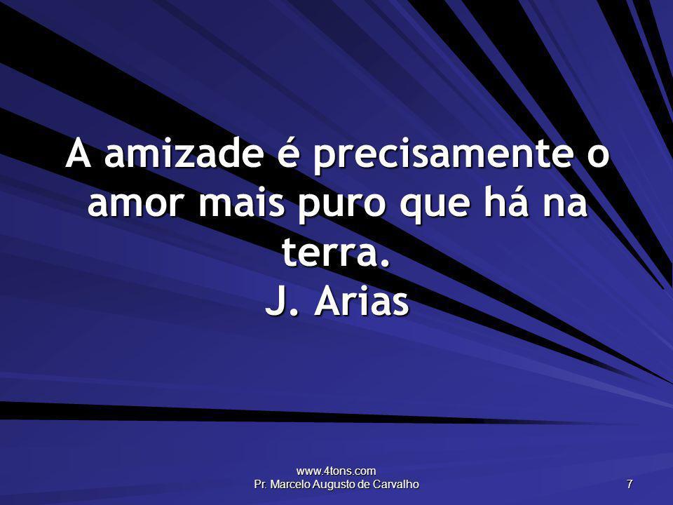 www.4tons.com Pr. Marcelo Augusto de Carvalho 7 A amizade é precisamente o amor mais puro que há na terra. J. Arias