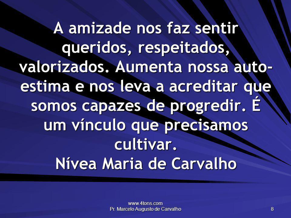 www.4tons.com Pr. Marcelo Augusto de Carvalho 8 A amizade nos faz sentir queridos, respeitados, valorizados. Aumenta nossa auto- estima e nos leva a a