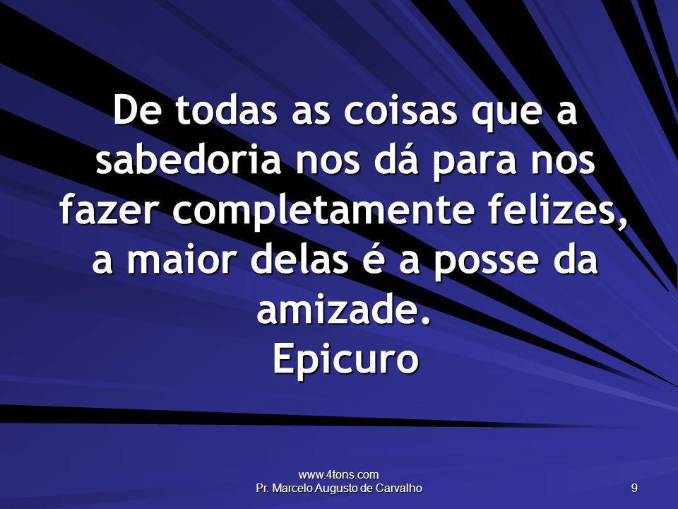 www.4tons.com Pr. Marcelo Augusto de Carvalho 9 De todas as coisas que a sabedoria nos dá para nos fazer completamente felizes, a maior delas é a poss