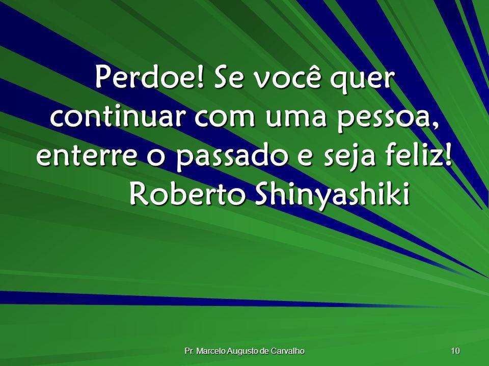 Pr. Marcelo Augusto de Carvalho 10 Perdoe! Se você quer continuar com uma pessoa, enterre o passado e seja feliz! Roberto Shinyashiki